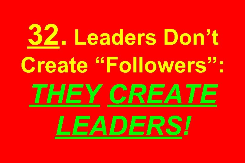 "32. Leaders Don't Create ""Followers"": THEY CREATE LEADERS!"
