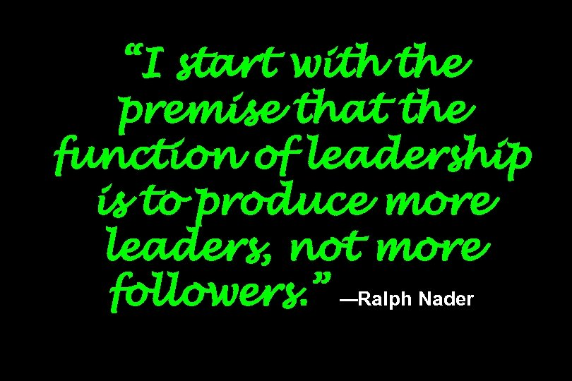 """I start with the premise that the function of leadership is to produce more"