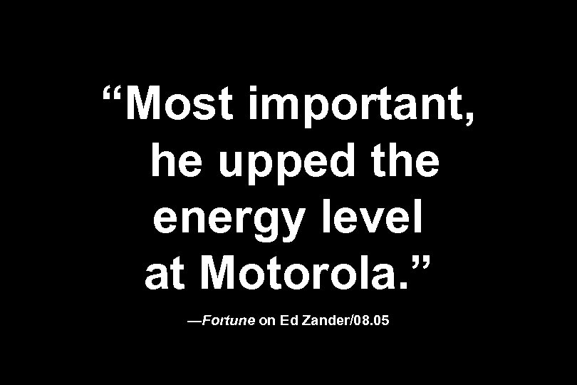 """Most important, he upped the energy level at Motorola. "" —Fortune on Ed Zander/08."