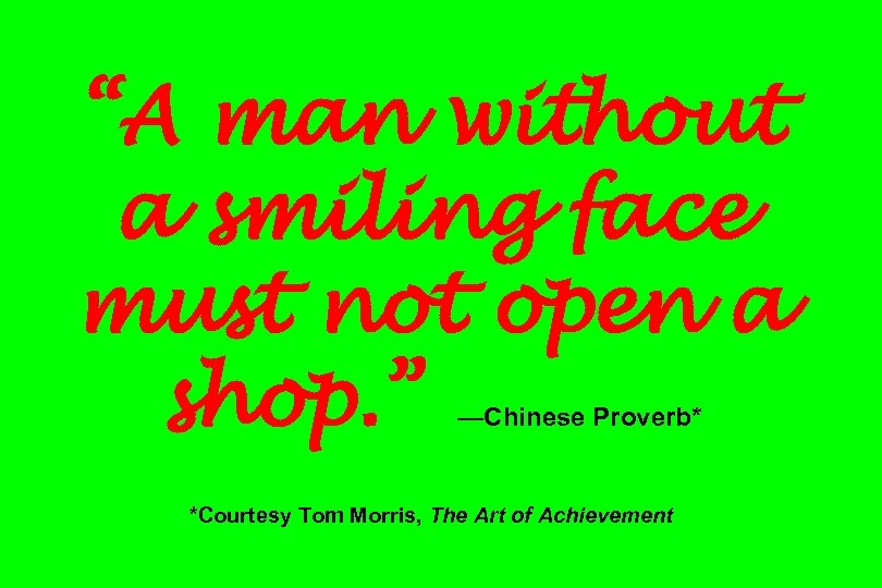 """A man without a smiling face must not open a shop. "" —Chinese Proverb*"