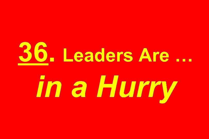36. Leaders Are … in a Hurry