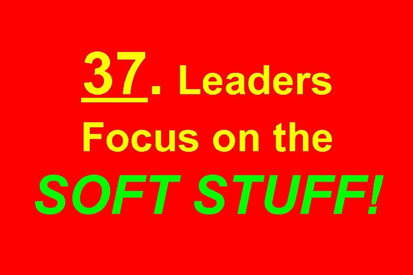 37. Leaders Focus on the SOFT STUFF!