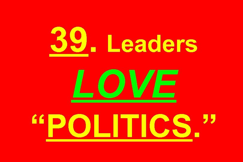 "39. Leaders LOVE ""POLITICS. """