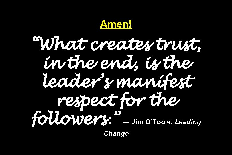 "Amen! ""What creates trust, in the end, is the leader's manifest respect for the"