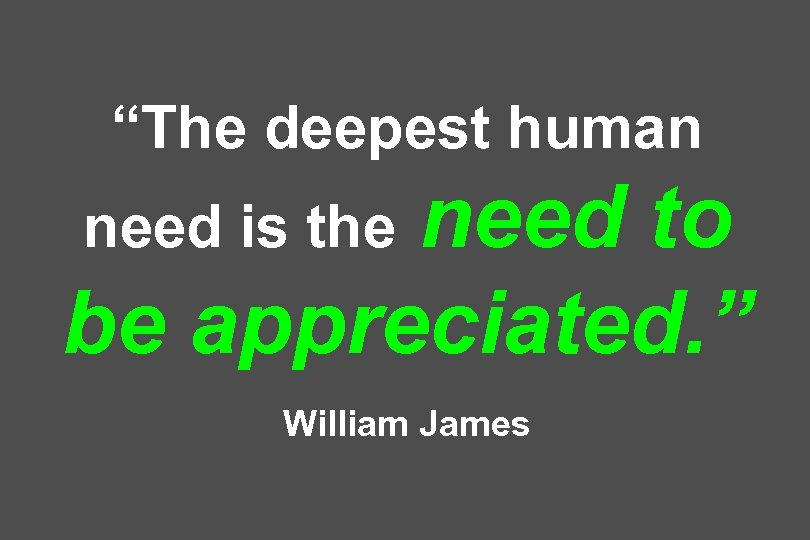 """The deepest human need to be appreciated. "" need is the William James"