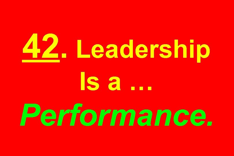 42. Leadership Is a … Performance.