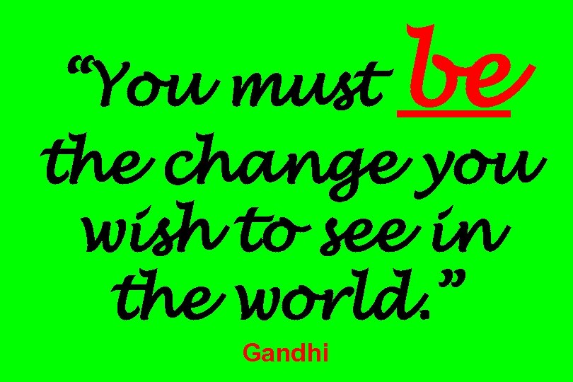 "be ""You must the change you wish to see in the world. "" Gandhi"