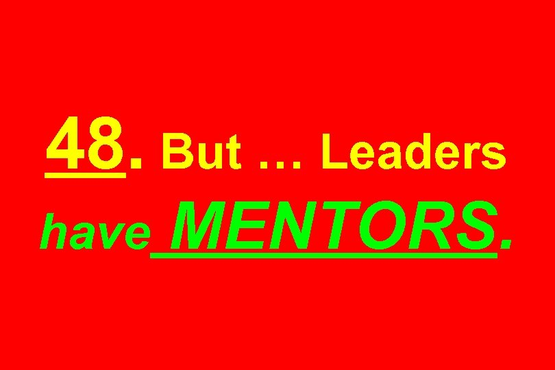 48. But … Leaders have MENTORS.