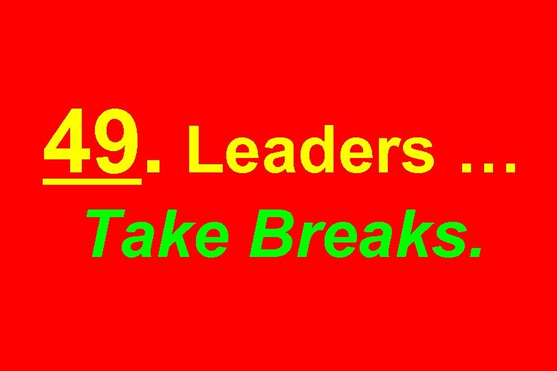 49. Leaders … Take Breaks.