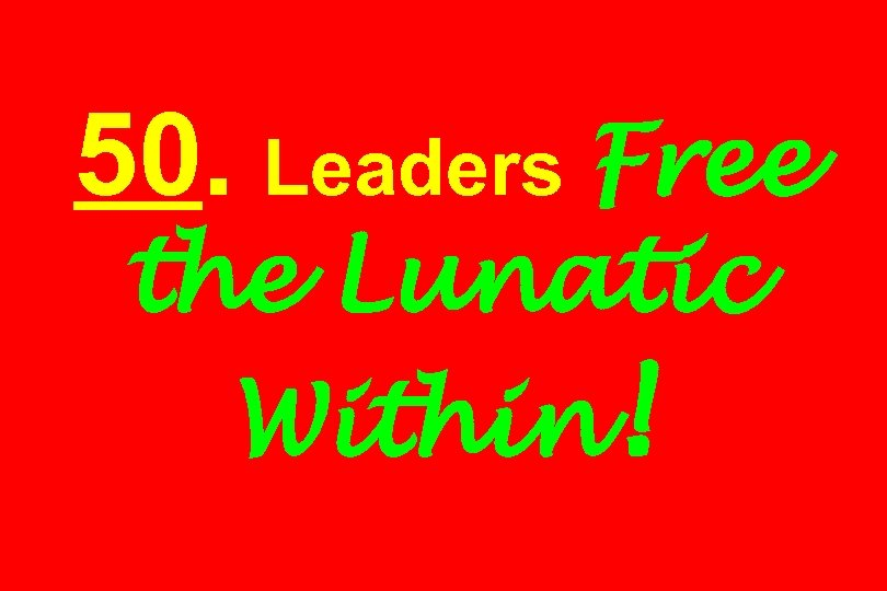 50. Leaders Free the Lunatic Within!