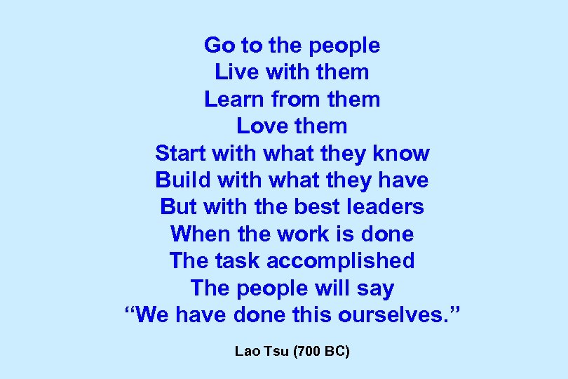 Go to the people Live with them Learn from them Love them Start with