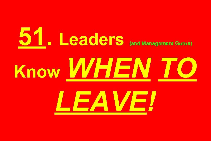 51. Leaders (and Management Gurus) WHEN TO LEAVE! Know