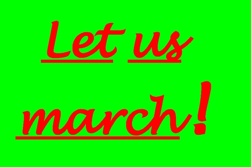 Let us march !