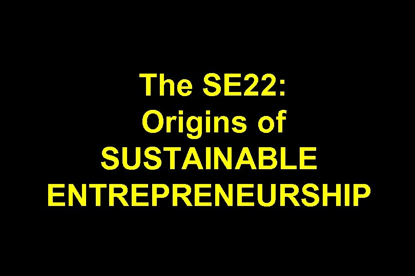 The SE 22: Origins of SUSTAINABLE ENTREPRENEURSHIP