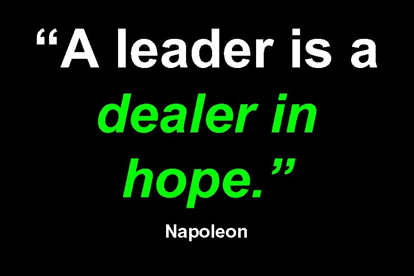 """A leader is a dealer in hope. "" Napoleon"