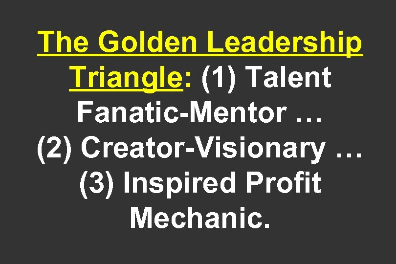 The Golden Leadership Triangle: (1) Talent Fanatic-Mentor … (2) Creator-Visionary … (3) Inspired Profit