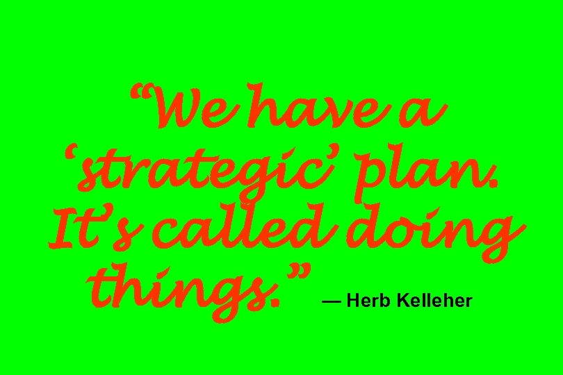 """We have a 'strategic' plan. It's called doing things. "" — Herb Kelleher"