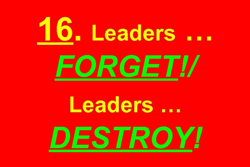 16. Leaders … FORGET!/ Leaders … DESTROY!