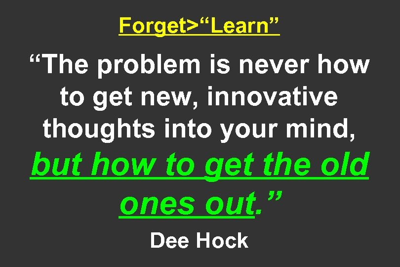 "Forget>""Learn"" ""The problem is never how to get new, innovative thoughts into your mind,"
