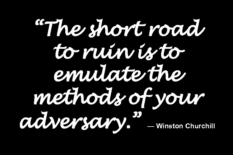 """The short road to ruin is to emulate the methods of your adversary. """