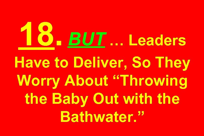 "18. BUT … Leaders Have to Deliver, So They Worry About ""Throwing the Baby"
