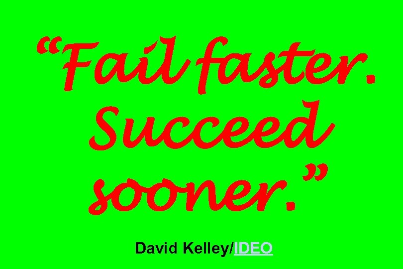 """Fail faster. Succeed sooner. "" David Kelley/IDEO"