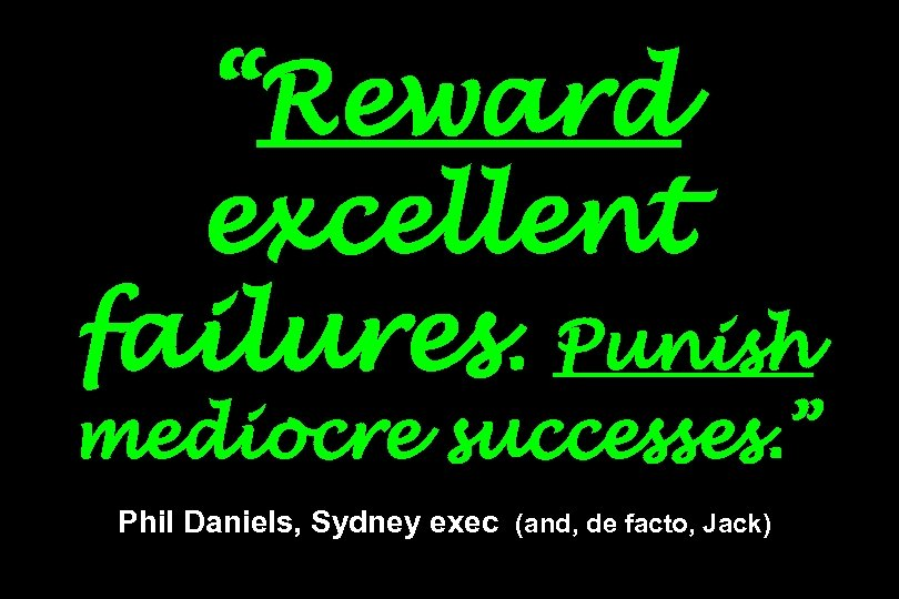 """Reward excellent failures. Punish mediocre successes. "" Phil Daniels, Sydney exec (and, de facto,"