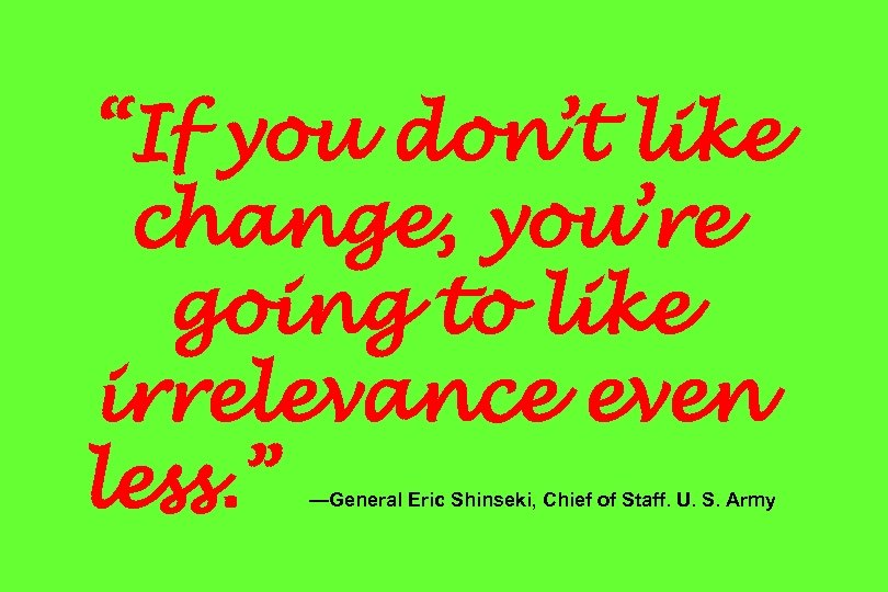 """If you don't like change, you're going to like irrelevance even less. "" —General"