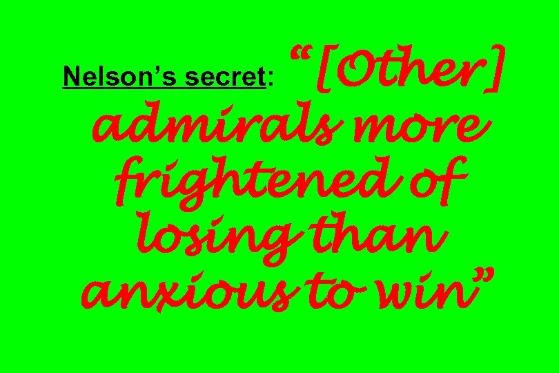 """[Other] admirals more frightened of losing than anxious to win"" Nelson's secret:"