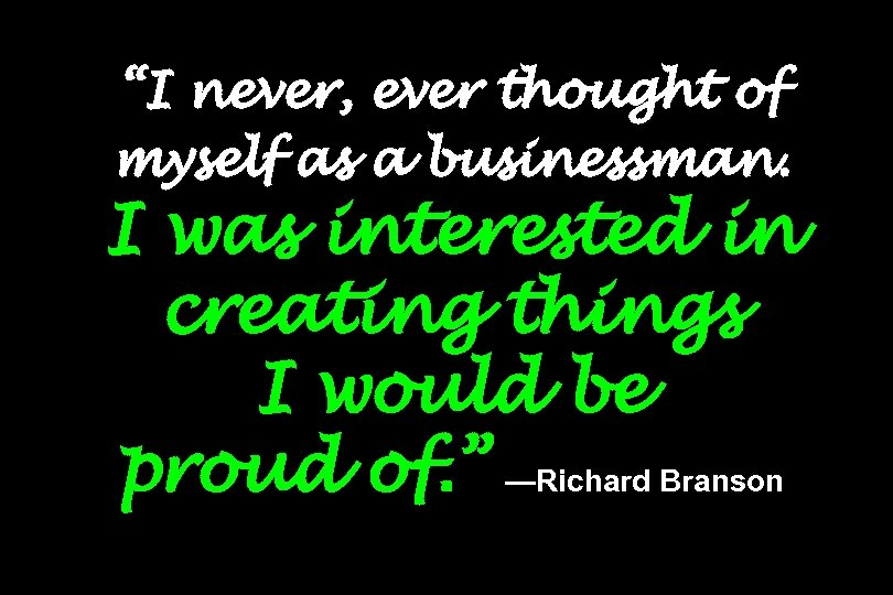 """I never, ever thought of myself as a businessman. I was interested in creating"