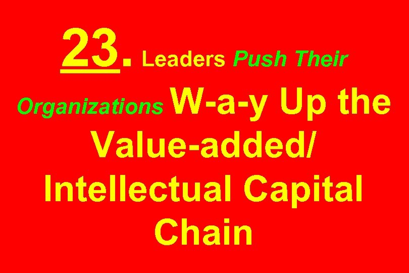 23. Leaders Push Their W-a-y Up the Value-added/ Intellectual Capital Chain Organizations