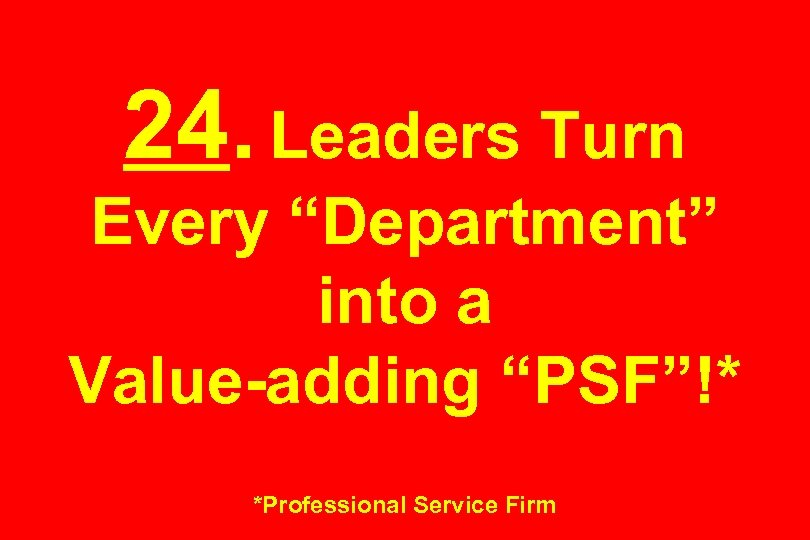 "24. Leaders Turn Every ""Department"" into a Value-adding ""PSF""!* *Professional Service Firm"