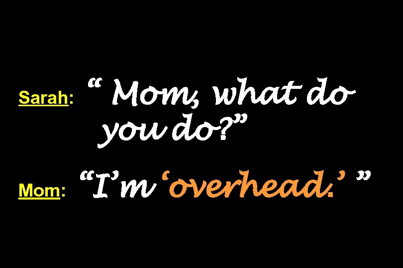 "Sarah: Mom: "" Mom, what do you do? "" ""I'm 'overhead. ' """