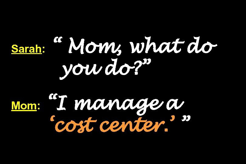 "Sarah: Mom: "" Mom, what do you do? "" ""I manage a 'cost center."