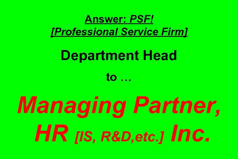 Answer: PSF! [Professional Service Firm] Department Head to … Managing Partner, HR [IS, R&D,
