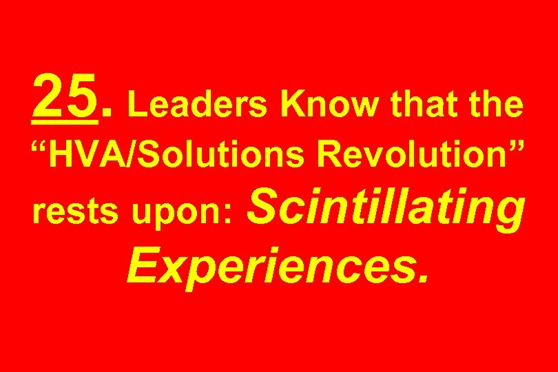 "25. Leaders Know that the ""HVA/Solutions Revolution"" rests upon: Scintillating Experiences."