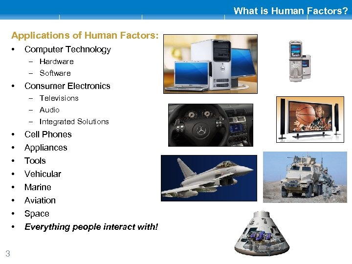 What is Human Factors? Applications of Human Factors: • Computer Technology – Hardware –