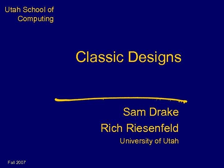 Utah School of Computing Classic Designs Sam Drake Rich Riesenfeld University of Utah Fall