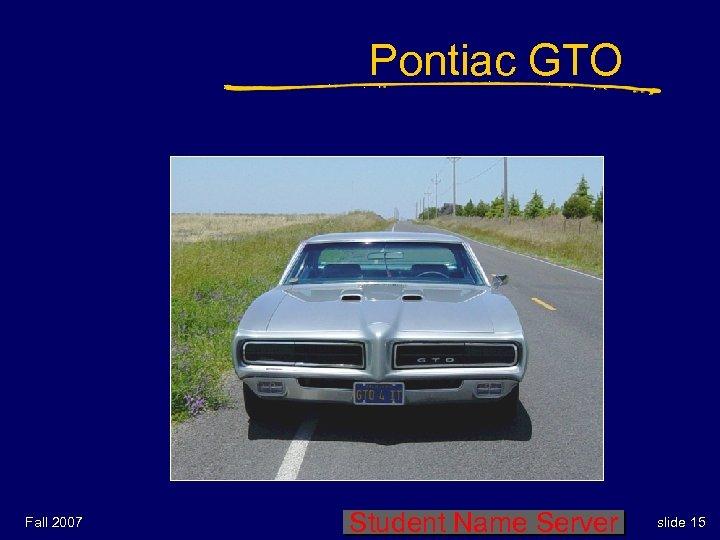 Pontiac GTO Fall 2007 Student Name Server slide 15