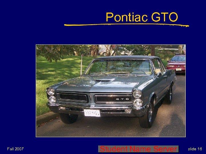 Pontiac GTO Fall 2007 Student Name Server slide 16