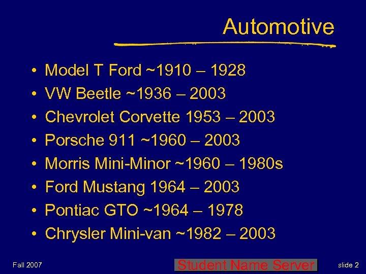 Automotive • • Fall 2007 Model T Ford ~1910 – 1928 VW Beetle ~1936