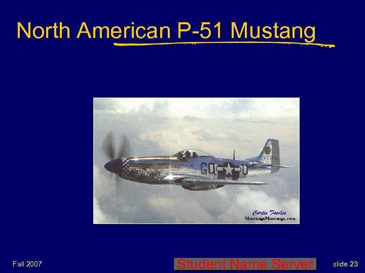 North American P-51 Mustang Fall 2007 Student Name Server slide 23