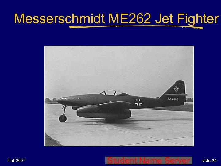 Messerschmidt ME 262 Jet Fighter Fall 2007 Student Name Server slide 24