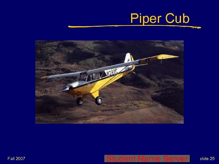 Piper Cub Fall 2007 Student Name Server slide 25
