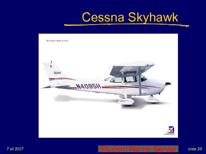 Cessna Skyhawk Fall 2007 Student Name Server slide 26