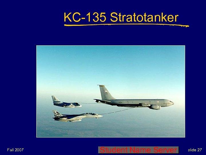 KC-135 Stratotanker Fall 2007 Student Name Server slide 27