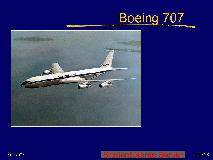 Boeing 707 Fall 2007 Student Name Server slide 28