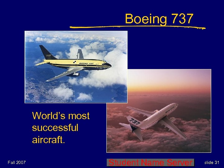 Boeing 737 World's most successful aircraft. Fall 2007 Student Name Server slide 31