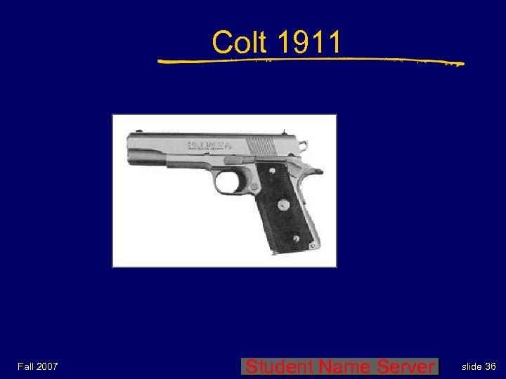 Colt 1911 Fall 2007 Student Name Server slide 36