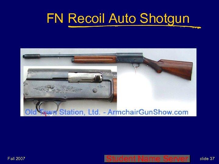 FN Recoil Auto Shotgun Fall 2007 Student Name Server slide 37